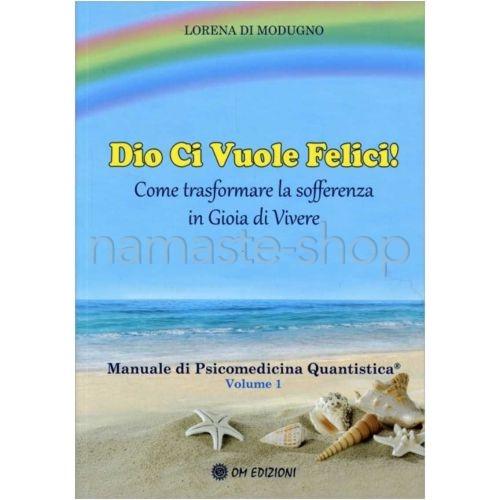 Dio ci Vuole Felici! Manuale di Psicomedicina Quantistica Vol. 1 - LIBRO
