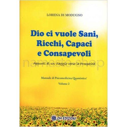Dio ci Vuole Sani, Ricchi, Capaci e Consapevoli - Manuale di Psicomedicina Quantistica Vol. 2 - LIBRO